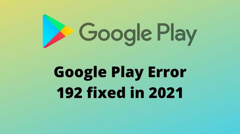 Google Play Error 192 fixed in 2021